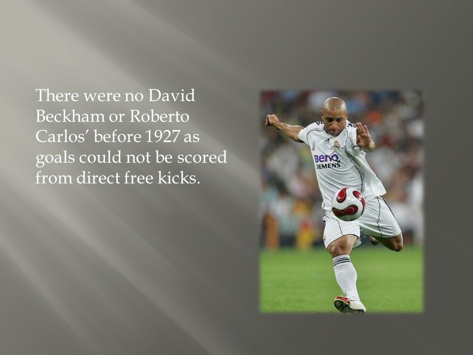 There were no David Beckham or Roberto Carlos' before 1927 as goals could not be scored from direct free kicks.