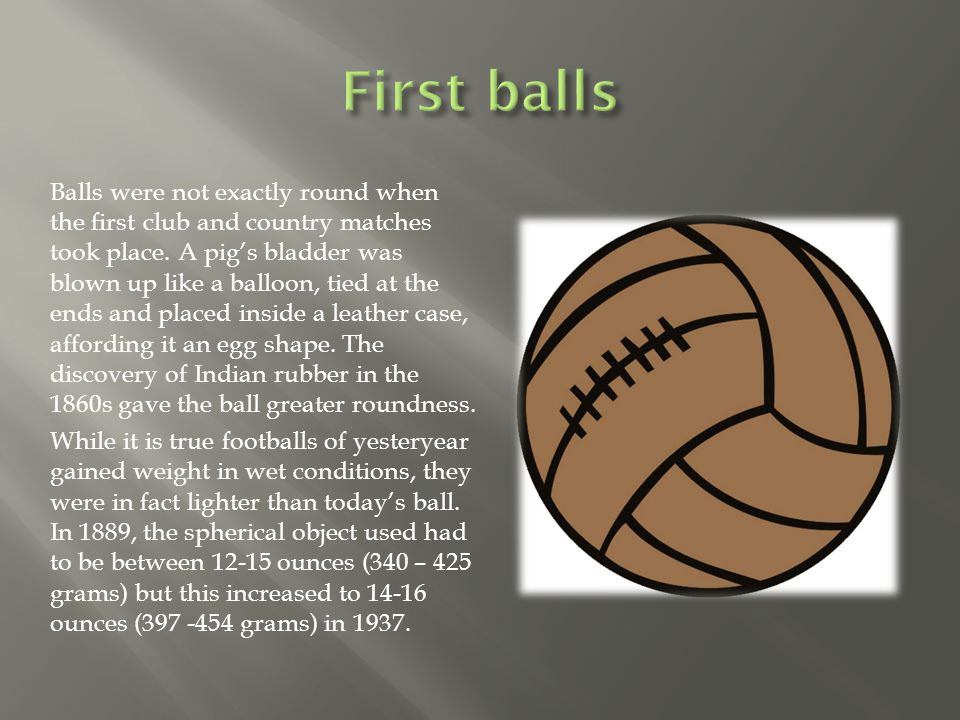 Balls were not exactly round when the first club and country matches took place.