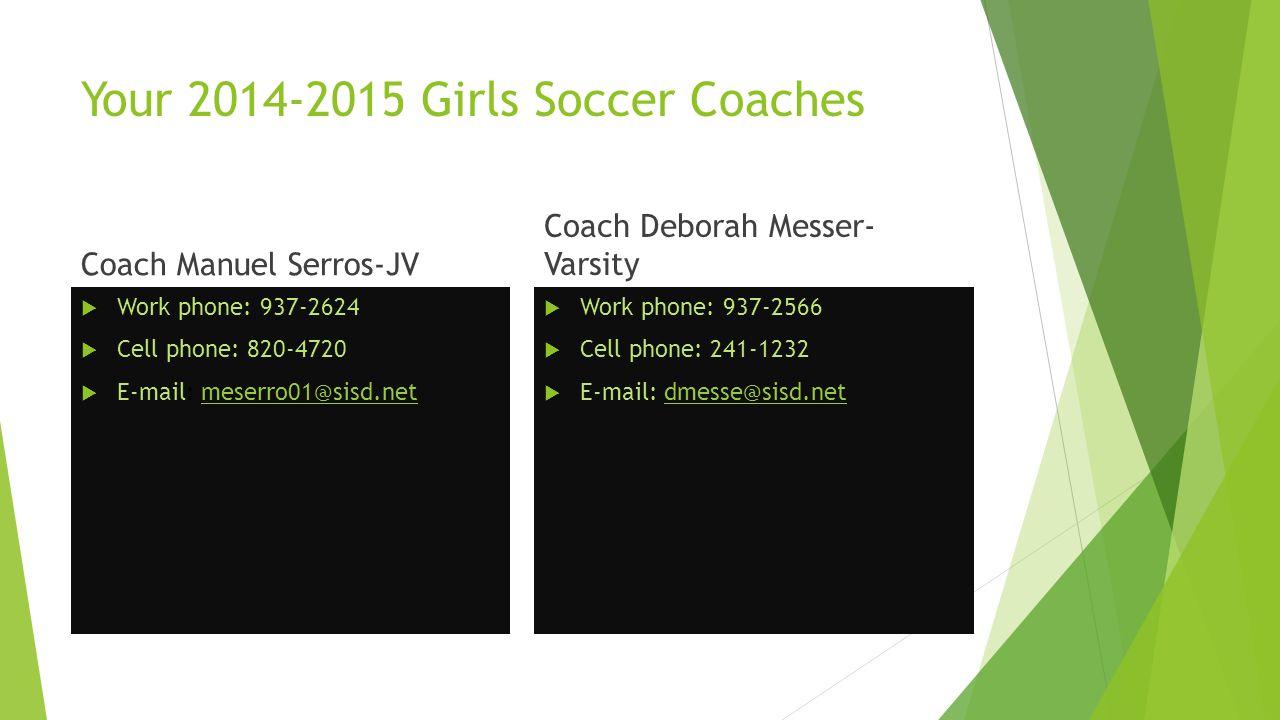 Your 2014-2015 Girls Soccer Coaches Coach Manuel Serros-JV  Work phone: 937-2624  Cell phone: 820-4720  E-mail: meserro01@sisd.netmeserro01@sisd.net Coach Deborah Messer- Varsity  Work phone: 937-2566  Cell phone: 241-1232  E-mail: dmesse@sisd.netdmesse@sisd.net