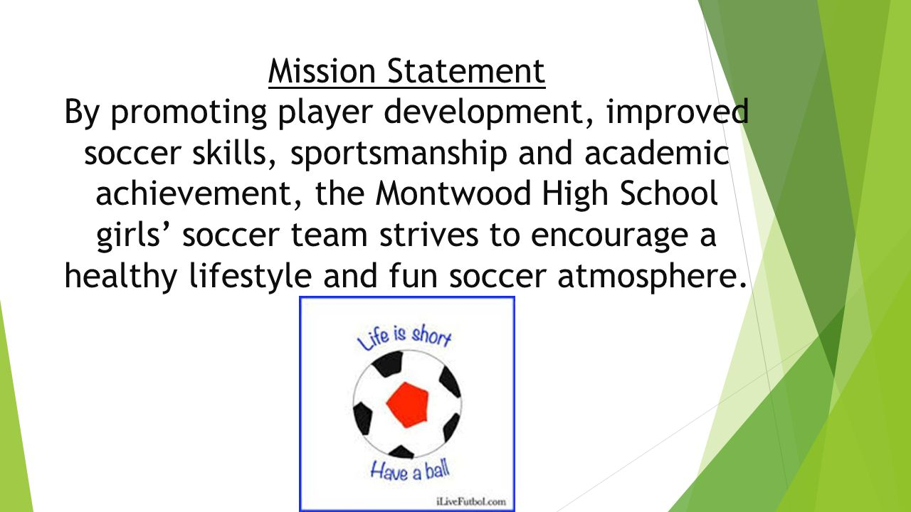 Mission Statement By promoting player development, improved soccer skills, sportsmanship and academic achievement, the Montwood High School girls' soccer team strives to encourage a healthy lifestyle and fun soccer atmosphere.