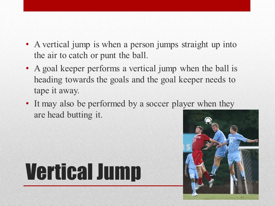 Vertical Jump A vertical jump is when a person jumps straight up into the air to catch or punt the ball.
