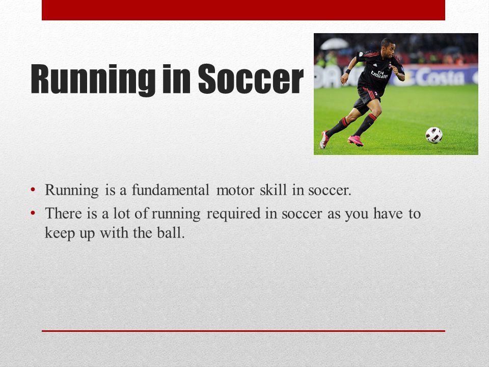 Running in Soccer Running is a fundamental motor skill in soccer.