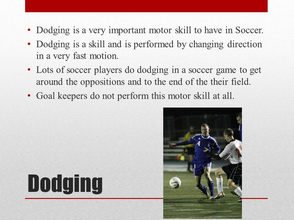 Dodging Dodging is a very important motor skill to have in Soccer.