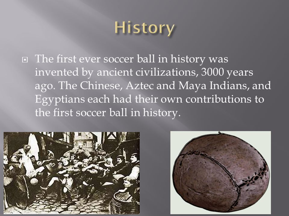  The first ever soccer ball in history was invented by ancient civilizations, 3000 years ago.