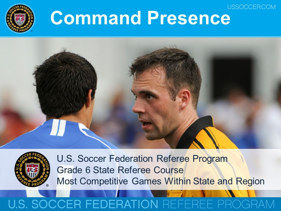 Command Presence U.S. Soccer Federation Referee Program Grade 6 State Referee Course Most Competitive Games Within State and Region