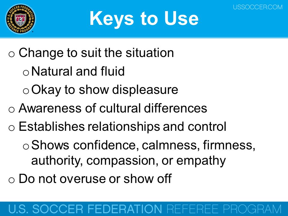 Keys to Use o Change to suit the situation o Natural and fluid o Okay to show displeasure o Awareness of cultural differences o Establishes relationsh