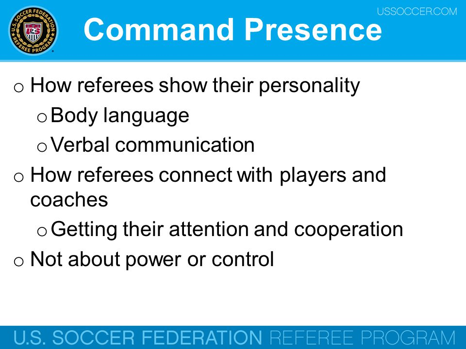 Command Presence o How referees show their personality o Body language o Verbal communication o How referees connect with players and coaches o Gettin