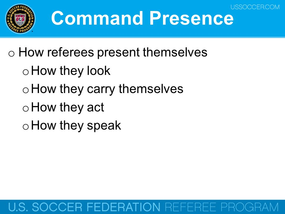 Command Presence o How referees present themselves o How they look o How they carry themselves o How they act o How they speak