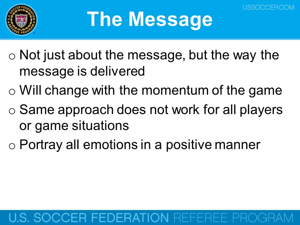 The Message o Not just about the message, but the way the message is delivered o Will change with the momentum of the game o Same approach does not wo