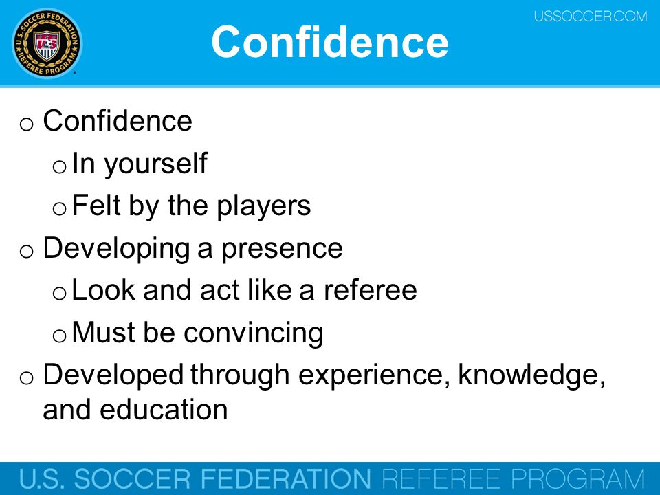 Confidence o Confidence o In yourself o Felt by the players o Developing a presence o Look and act like a referee o Must be convincing o Developed thr