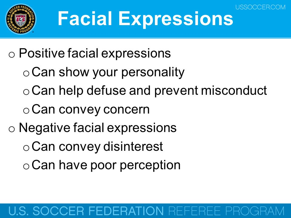 Facial Expressions o Positive facial expressions o Can show your personality o Can help defuse and prevent misconduct o Can convey concern o Negative