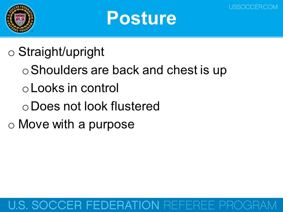 Posture o Straight/upright o Shoulders are back and chest is up o Looks in control o Does not look flustered o Move with a purpose