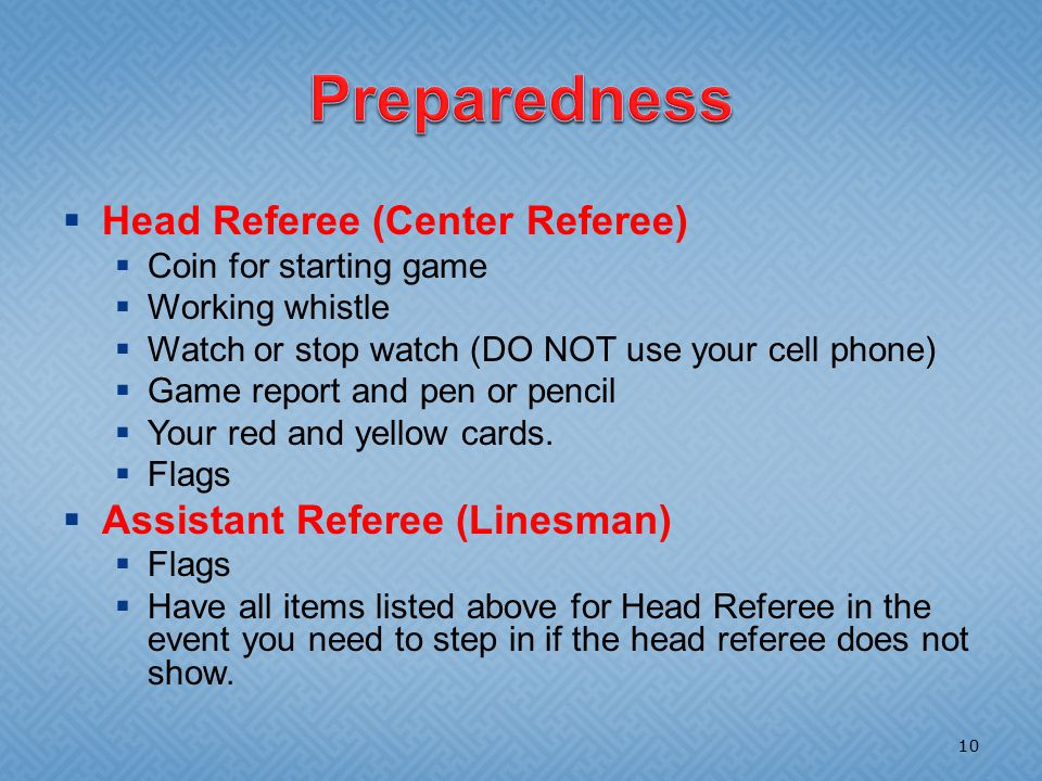  Head Referee (Center Referee)  Coin for starting game  Working whistle  Watch or stop watch (DO NOT use your cell phone)  Game report and pen or pencil  Your red and yellow cards.