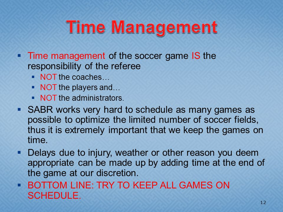  Time management of the soccer game IS the responsibility of the referee  NOT the coaches…  NOT the players and…  NOT the administrators.