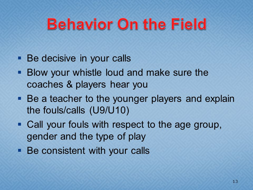  Be decisive in your calls  Blow your whistle loud and make sure the coaches & players hear you  Be a teacher to the younger players and explain the fouls/calls (U9/U10)  Call your fouls with respect to the age group, gender and the type of play  Be consistent with your calls 13