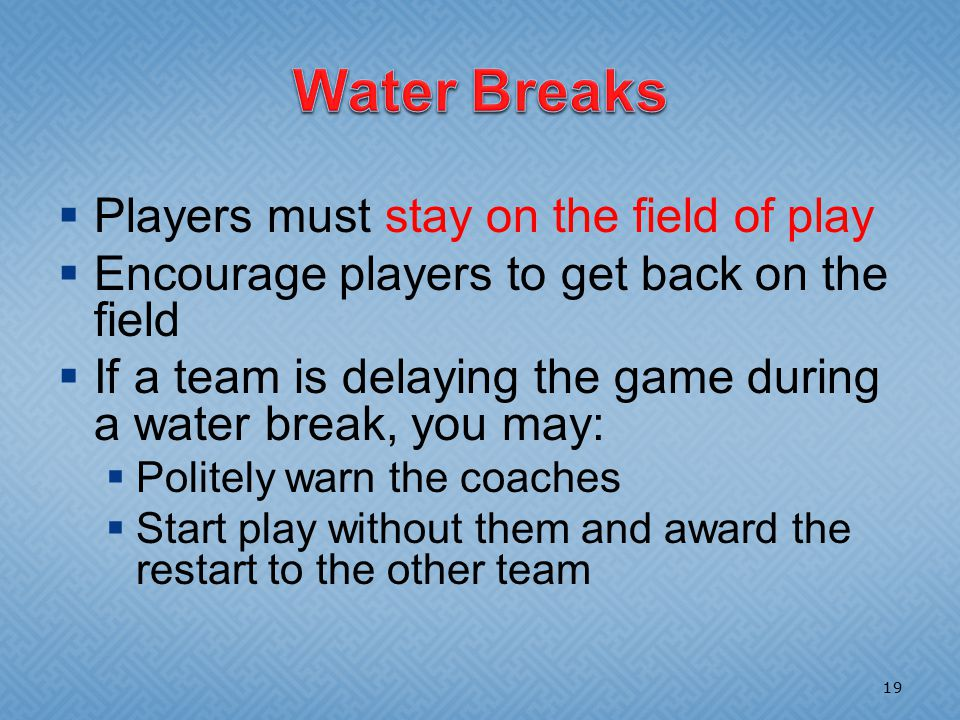  Players must stay on the field of play  Encourage players to get back on the field  If a team is delaying the game during a water break, you may:  Politely warn the coaches  Start play without them and award the restart to the other team 19
