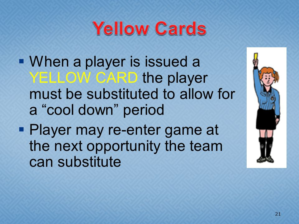  When a player is issued a YELLOW CARD the player must be substituted to allow for a cool down period  Player may re-enter game at the next opportunity the team can substitute 21