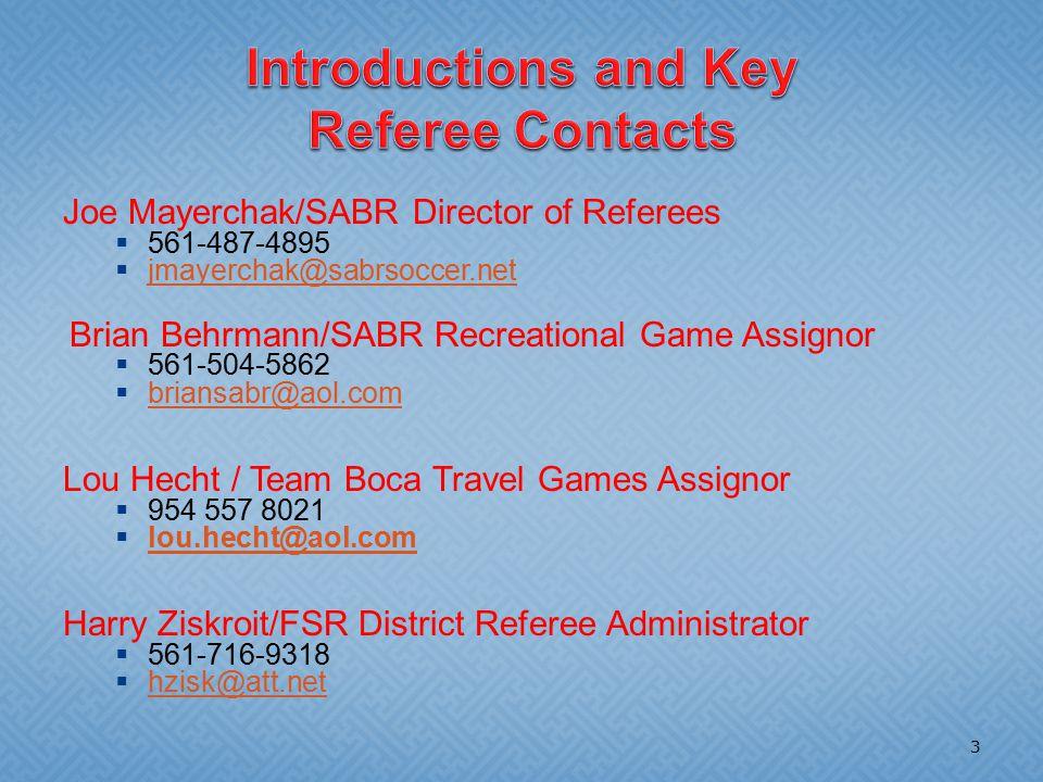 Joe Mayerchak/SABR Director of Referees  561-487-4895  jmayerchak@sabrsoccer.net jmayerchak@sabrsoccer.net Brian Behrmann/SABR Recreational Game Assignor  561-504-5862  briansabr@aol.com briansabr@aol.com Lou Hecht / Team Boca Travel Games Assignor  954 557 8021  lou.hecht@aol.com lou.hecht@aol.com Harry Ziskroit/FSR District Referee Administrator  561-716-9318  hzisk@att.net hzisk@att.net 3