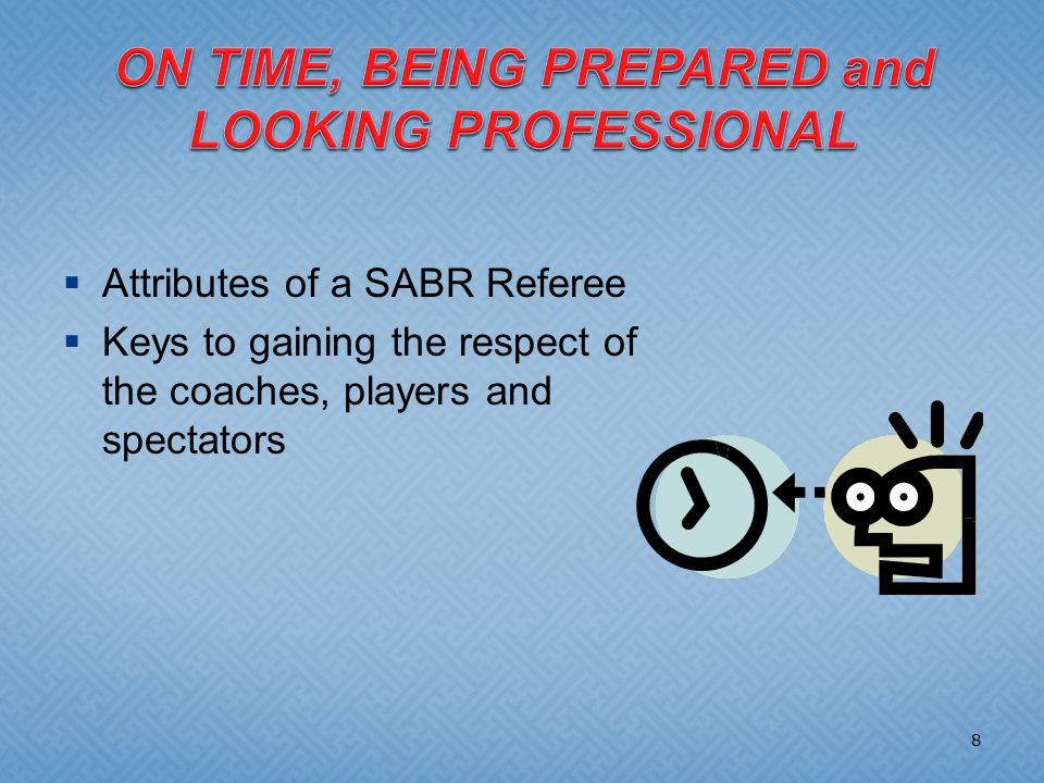  Attributes of a SABR Referee  Keys to gaining the respect of the coaches, players and spectators 8