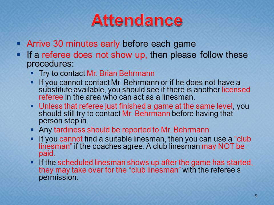  Arrive 30 minutes early before each game  If a referee does not show up, then please follow these procedures:  Try to contact Mr.