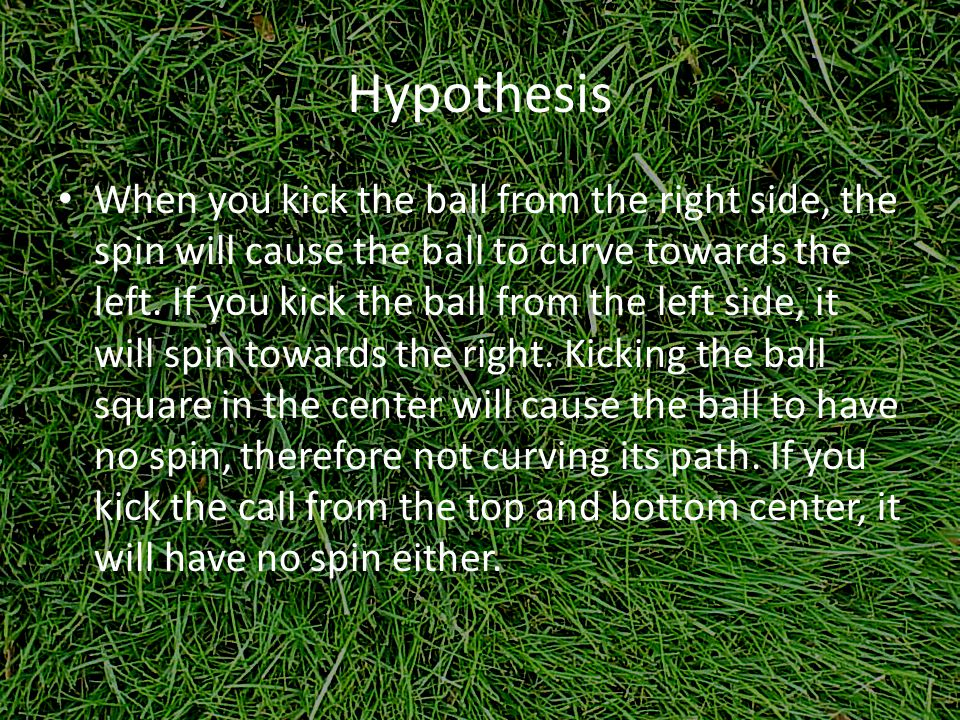 Hypothesis When you kick the ball from the right side, the spin will cause the ball to curve towards the left.
