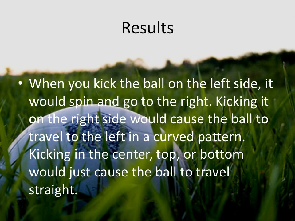 Results When you kick the ball on the left side, it would spin and go to the right.