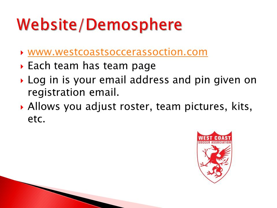  www.westcoastsoccerassoction.com www.westcoastsoccerassoction.com  Each team has team page  Log in is your email address and pin given on registration email.