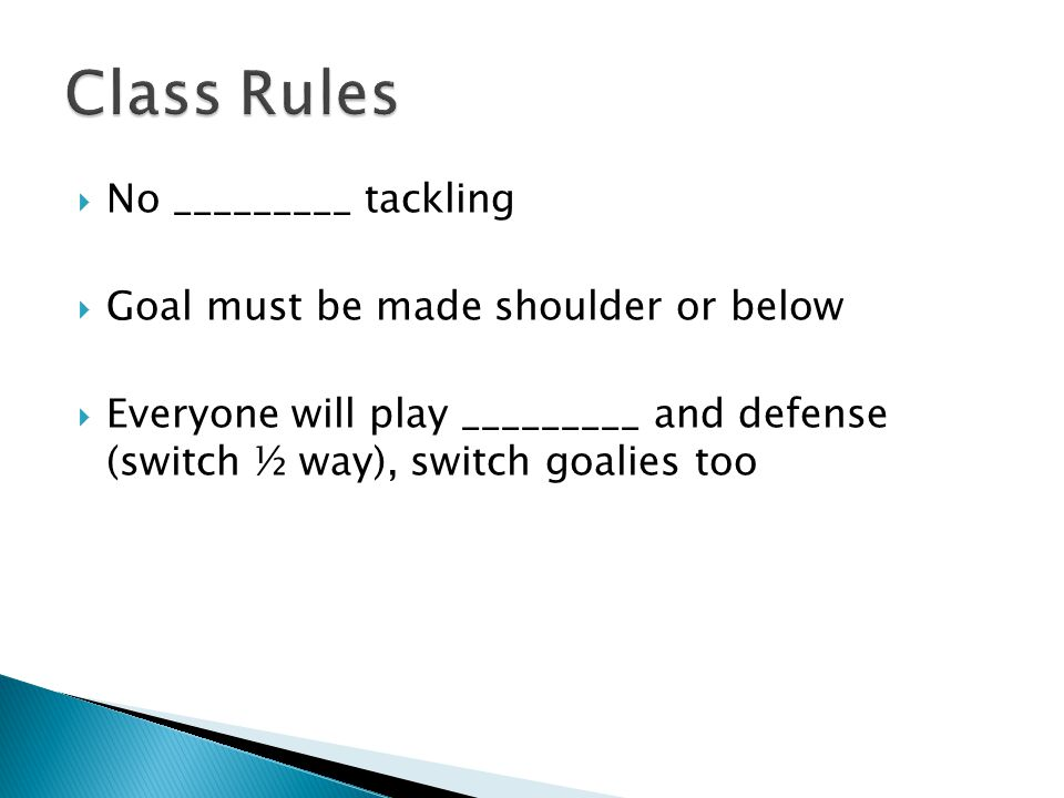  No _________ tackling  Goal must be made shoulder or below  Everyone will play _________ and defense (switch ½ way), switch goalies too