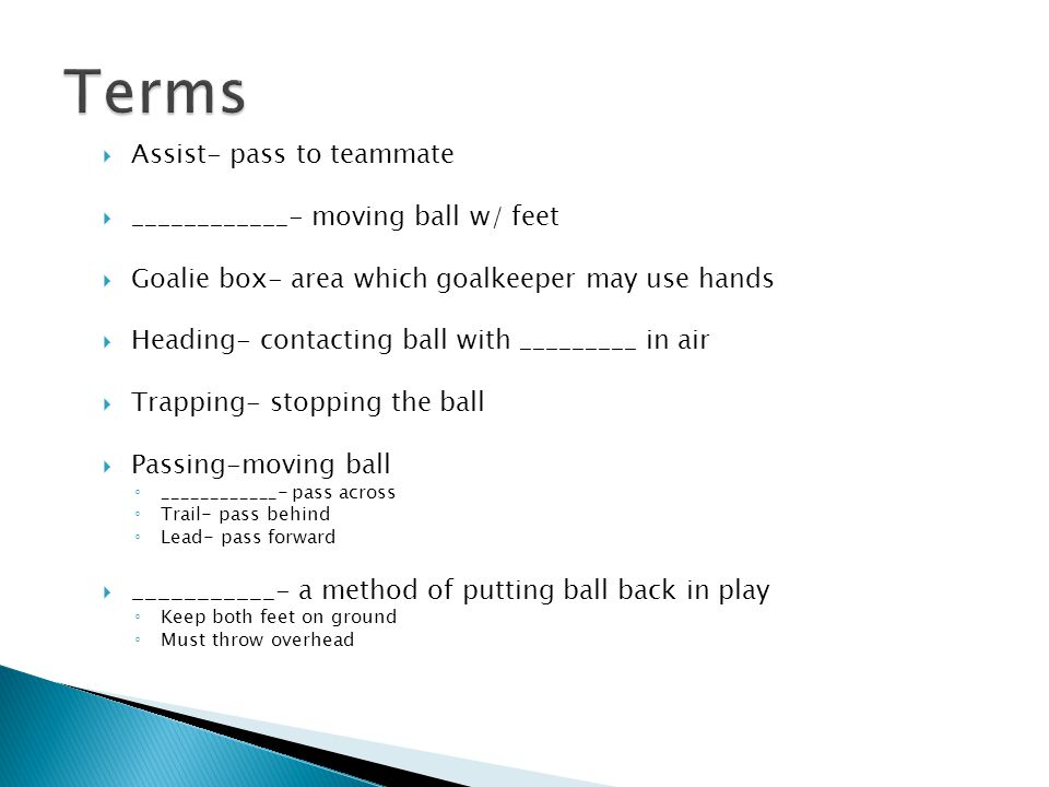  Assist- pass to teammate  ____________- moving ball w/ feet  Goalie box- area which goalkeeper may use hands  Heading- contacting ball with _________ in air  Trapping- stopping the ball  Passing-moving ball ◦ ____________- pass across ◦ Trail- pass behind ◦ Lead- pass forward  ___________- a method of putting ball back in play ◦ Keep both feet on ground ◦ Must throw overhead