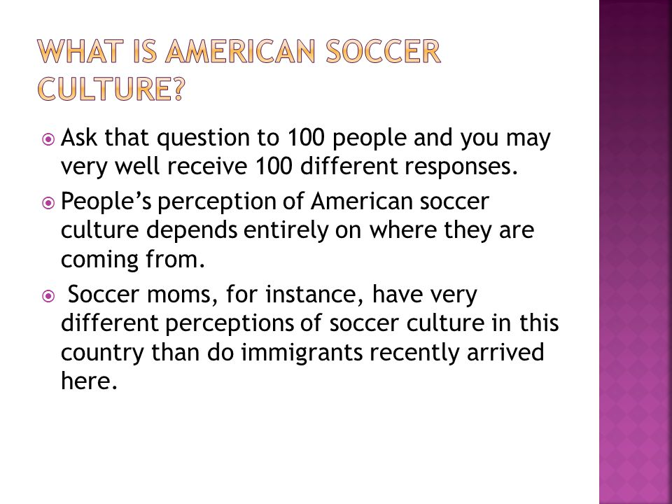  Yet despite the obvious level of diversity among Americans involved with the sport, many observers ignore this variety and attempt to make proclamations about a single idea of American soccer culture.  What follows are the different areas of soccer in the US