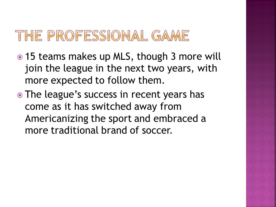  15 teams makes up MLS, though 3 more will join the league in the next two years, with more expected to follow them.  The league's success in recent