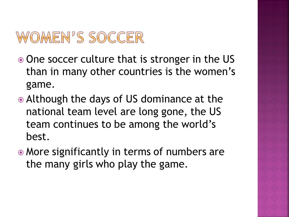  One soccer culture that is stronger in the US than in many other countries is the women's game.  Although the days of US dominance at the national