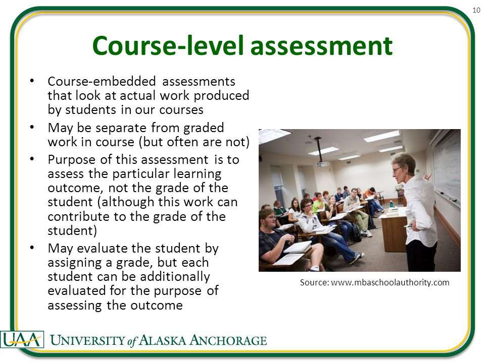 Course-level assessment Course-embedded assessments that look at actual work produced by students in our courses May be separate from graded work in course (but often are not) Purpose of this assessment is to assess the particular learning outcome, not the grade of the student (although this work can contribute to the grade of the student) May evaluate the student by assigning a grade, but each student can be additionally evaluated for the purpose of assessing the outcome 10 Source: www.mbaschoolauthority.com