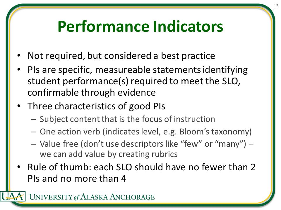 Performance Indicators Not required, but considered a best practice PIs are specific, measureable statements identifying student performance(s) required to meet the SLO, confirmable through evidence Three characteristics of good PIs – Subject content that is the focus of instruction – One action verb (indicates level, e.g.