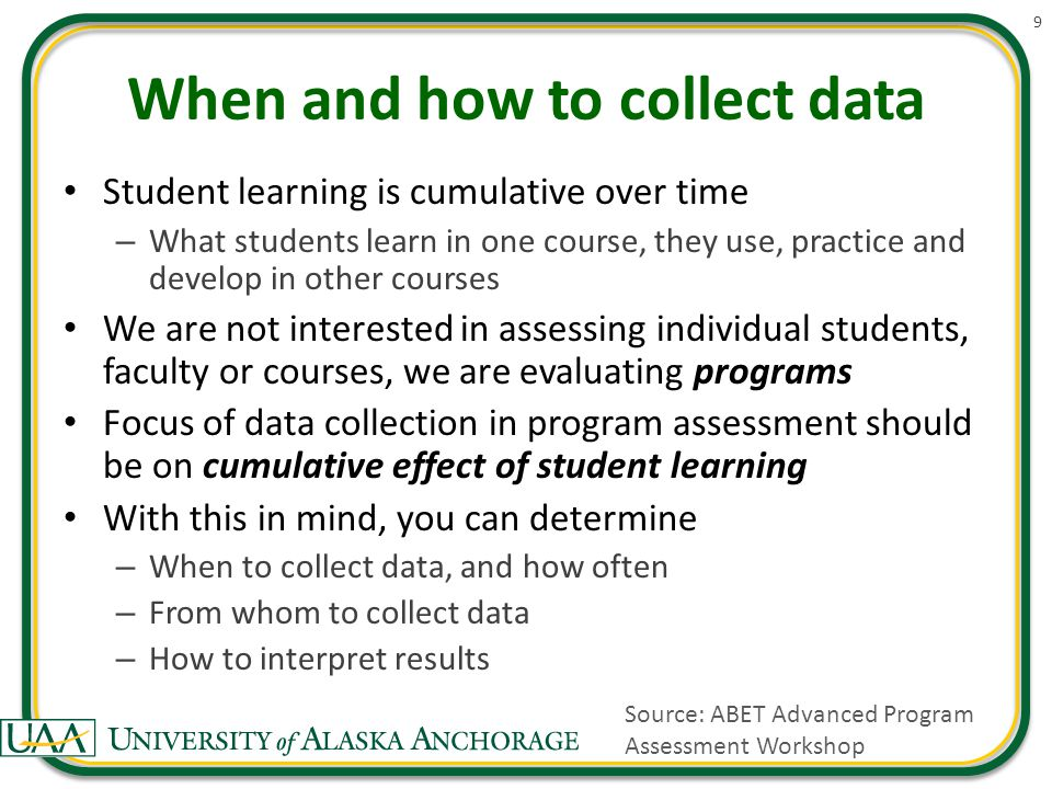 When and how to collect data Student learning is cumulative over time – What students learn in one course, they use, practice and develop in other courses We are not interested in assessing individual students, faculty or courses, we are evaluating programs Focus of data collection in program assessment should be on cumulative effect of student learning With this in mind, you can determine – When to collect data, and how often – From whom to collect data – How to interpret results 9 Source: ABET Advanced Program Assessment Workshop