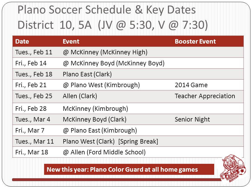 Plano Soccer Schedule & Key Dates District 10, 5A (JV @ 5:30, V @ 7:30) DateEventBooster Event Tues., Feb 11@ McKinney (McKinney High) Fri., Feb 14@ McKinney Boyd (McKinney Boyd) Tues., Feb 18Plano East (Clark) Fri., Feb 21@ Plano West (Kimbrough)2014 Game Tues., Feb 25Allen (Clark)Teacher Appreciation Fri., Feb 28McKinney (Kimbrough) Tues., Mar 4McKinney Boyd (Clark)Senior Night Fri., Mar 7@ Plano East (Kimbrough) Tues., Mar 11Plano West (Clark) [Spring Break] Fri., Mar 18@ Allen (Ford Middle School) New this year: Plano Color Guard at all home games