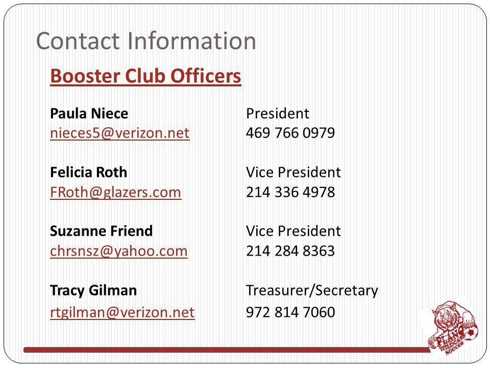 Contact Information Booster Club Officers Paula NiecePresident nieces5@verizon.netnieces5@verizon.net469 766 0979 Felicia RothVice President FRoth@glazers.comFRoth@glazers.com214 336 4978 Suzanne FriendVice President chrsnsz@yahoo.comchrsnsz@yahoo.com214 284 8363 Tracy GilmanTreasurer/Secretary rtgilman@verizon.netrtgilman@verizon.net972 814 7060