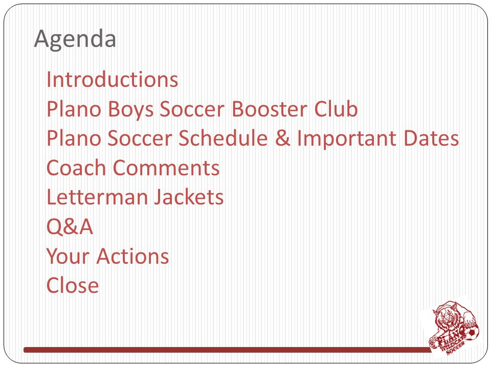 Agenda Introductions Plano Boys Soccer Booster Club Plano Soccer Schedule & Important Dates Coach Comments Letterman Jackets Q&A Your Actions Close