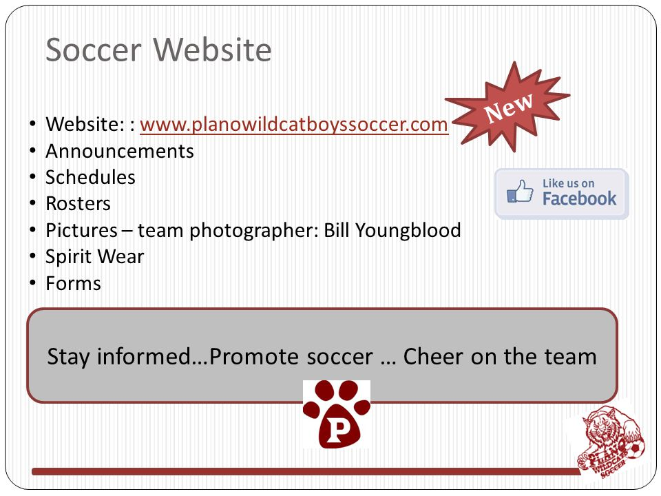 Soccer Website Website: : www.planowildcatboyssoccer.comwww.planowildcatboyssoccer.com Announcements Schedules Rosters Pictures – team photographer: Bill Youngblood Spirit Wear Forms Stay informed…Promote soccer … Cheer on the team New
