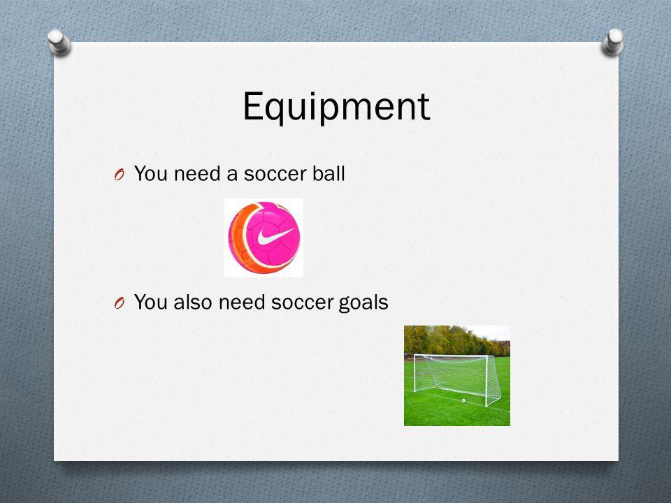 Equipment O You need a soccer ball O You also need soccer goals
