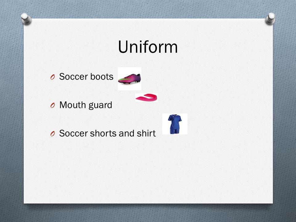Uniform O Soccer boots O Mouth guard O Soccer shorts and shirt