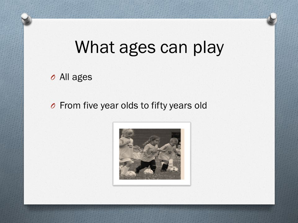 What ages can play O All ages O From five year olds to fifty years old