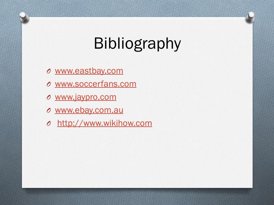 Bibliography O www.eastbay.com www.eastbay.com O www.soccerfans.com www.soccerfans.com O www.jaypro.com www.jaypro.com O www.ebay.com.au www.ebay.com.au O http://www.wikihow.comhttp://www.wikihow.com