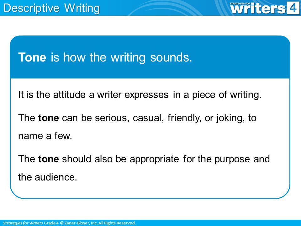 Strategies for Writers Grade 4 © Zaner-Bloser, Inc. All Rights Reserved. Tone is how the writing sounds. It is the attitude a writer expresses in a pi