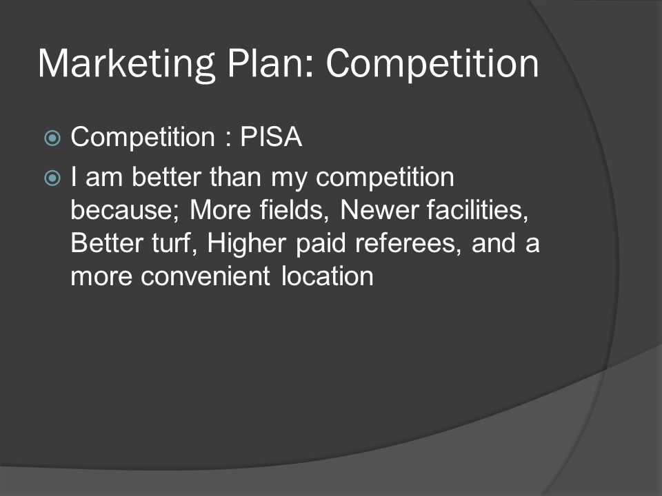 Marketing Plan: Competition  Competition : PISA  I am better than my competition because; More fields, Newer facilities, Better turf, Higher paid re