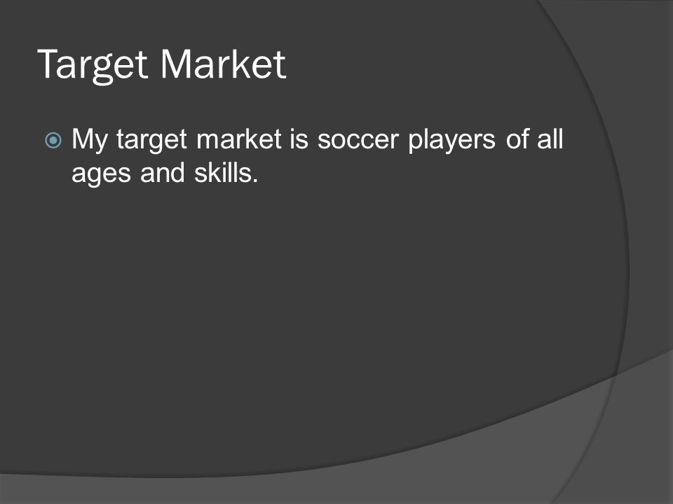 Target Market  My target market is soccer players of all ages and skills.