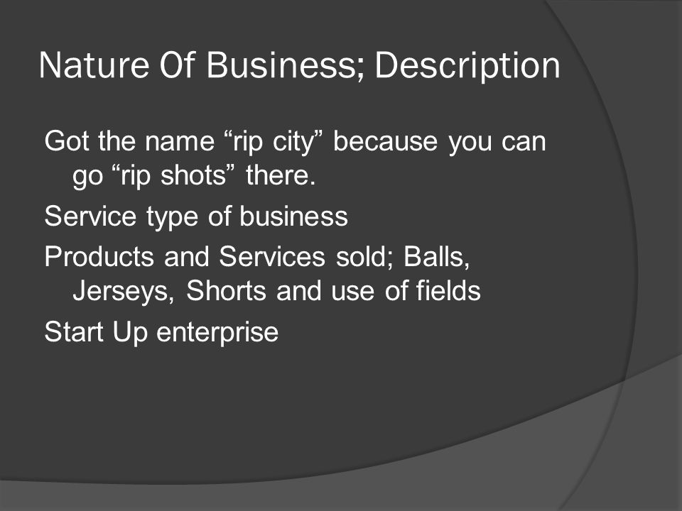 """Nature Of Business; Description Got the name """"rip city"""" because you can go """"rip shots"""" there. Service type of business Products and Services sold; Bal"""