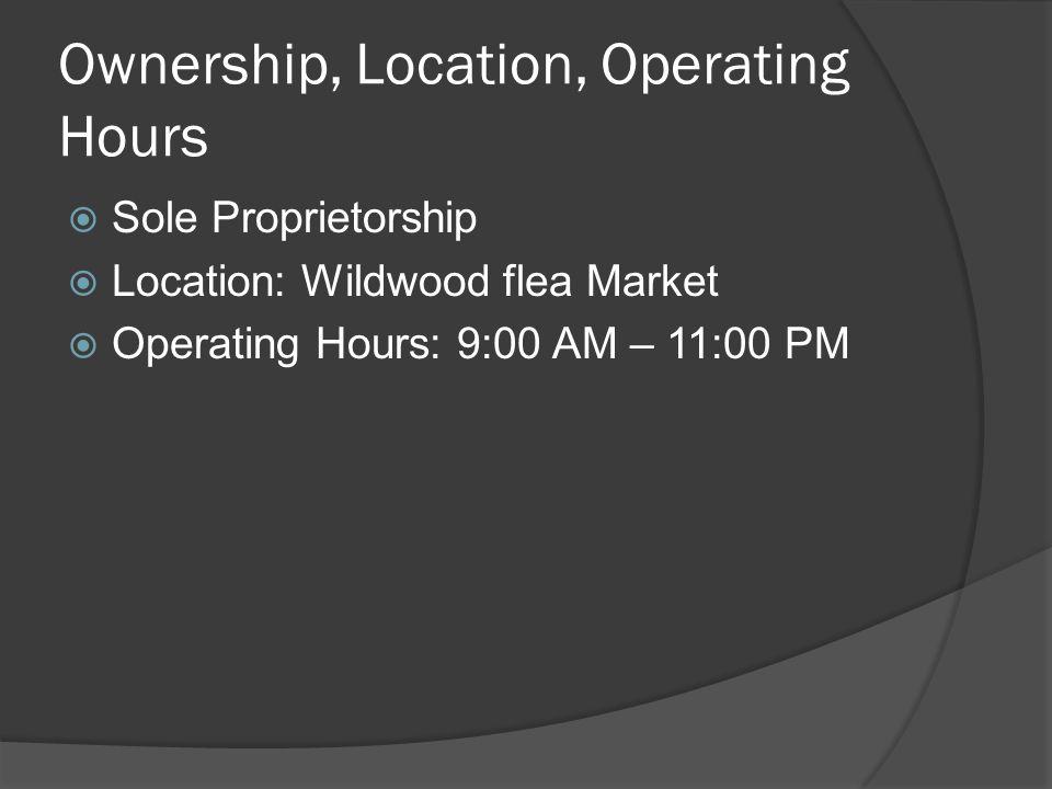 Ownership, Location, Operating Hours  Sole Proprietorship  Location: Wildwood flea Market  Operating Hours: 9:00 AM – 11:00 PM