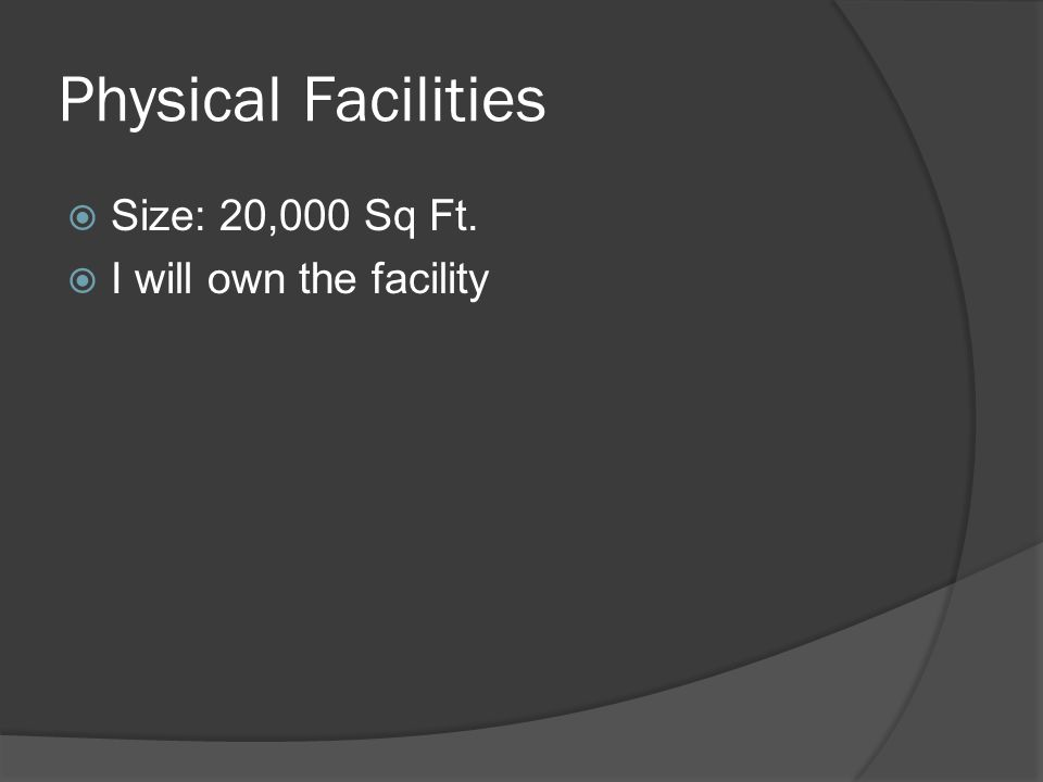 Physical Facilities  Size: 20,000 Sq Ft.  I will own the facility