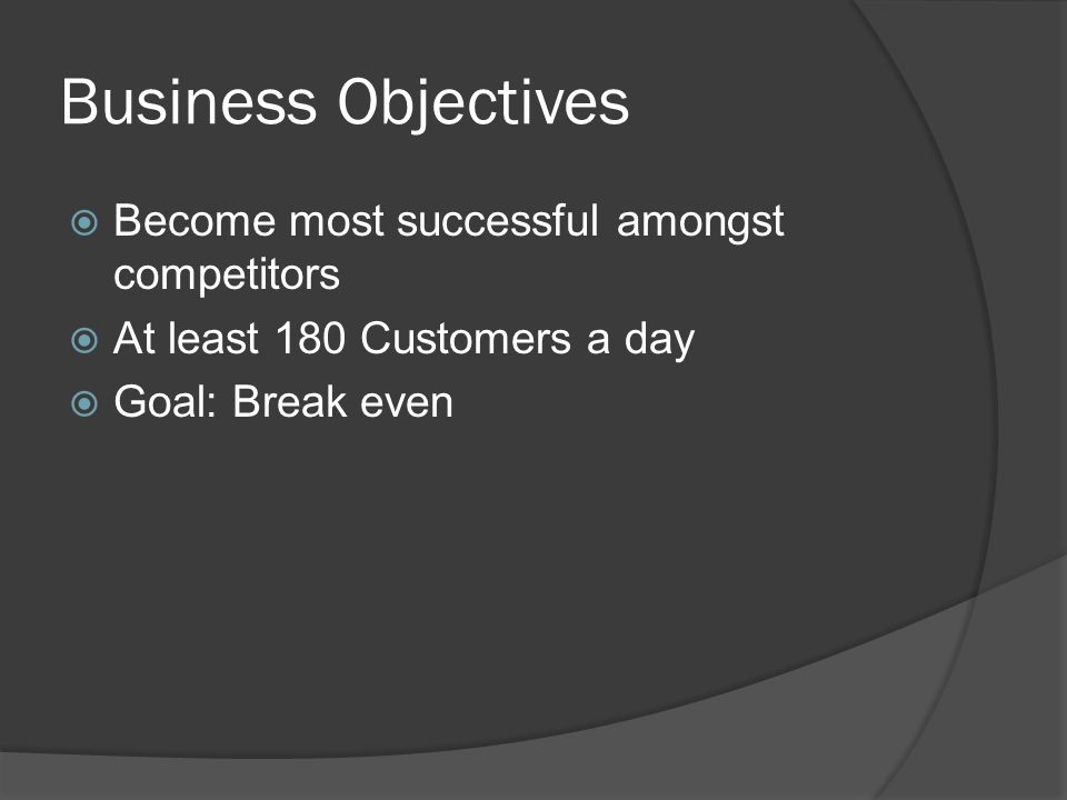 Business Objectives  Become most successful amongst competitors  At least 180 Customers a day  Goal: Break even